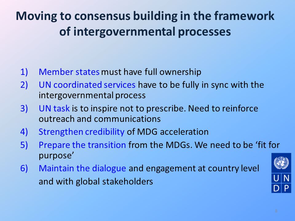 Moving to consensus building in the framework of intergovernmental processes 1)Member states must have full ownership 2)UN coordinated services have to be fully in sync with the intergovernmental process 3)UN task is to inspire not to prescribe.