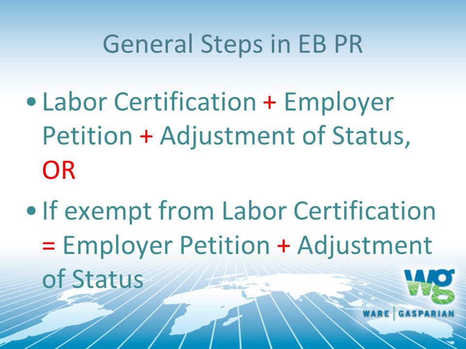 General Steps in EB PR Labor Certification + Employer Petition + Adjustment of Status, OR If exempt from Labor Certification = Employer Petition + Adjustment of Status