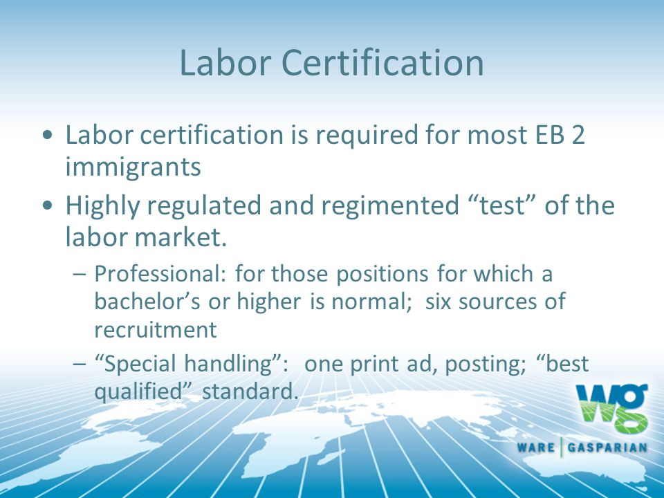 """Labor Certification Labor certification is required for most EB 2 immigrants Highly regulated and regimented """"test"""" of the labor market. –Professional"""