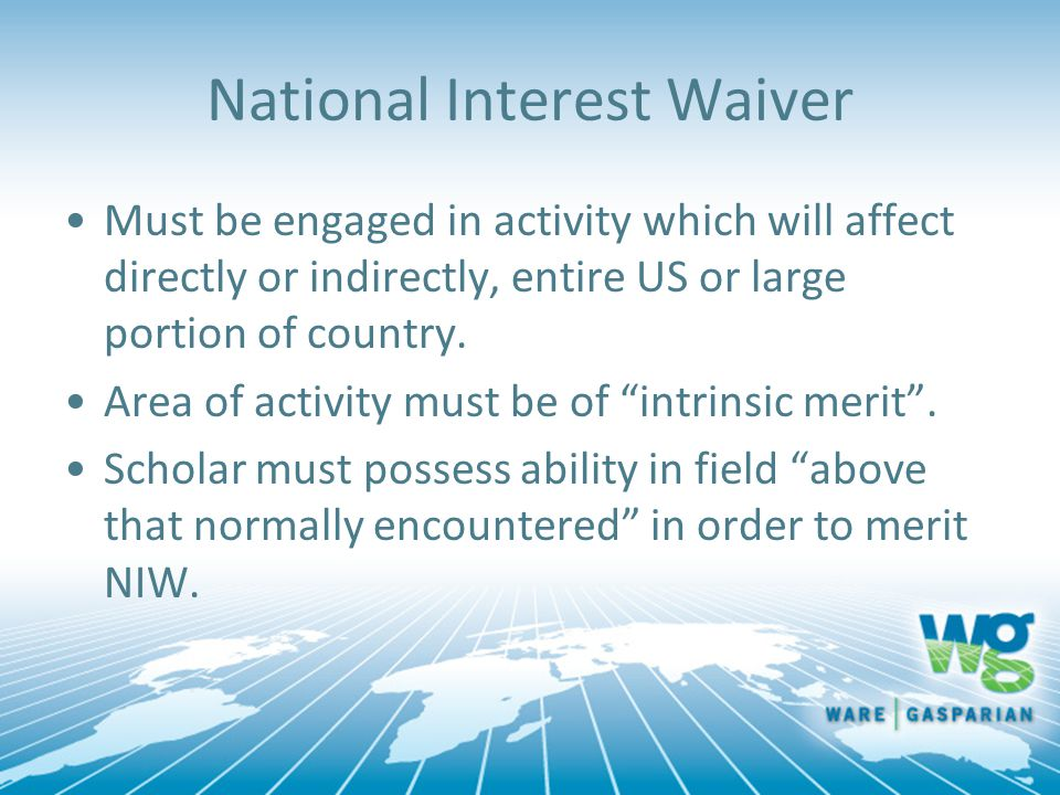 National Interest Waiver Must be engaged in activity which will affect directly or indirectly, entire US or large portion of country. Area of activity