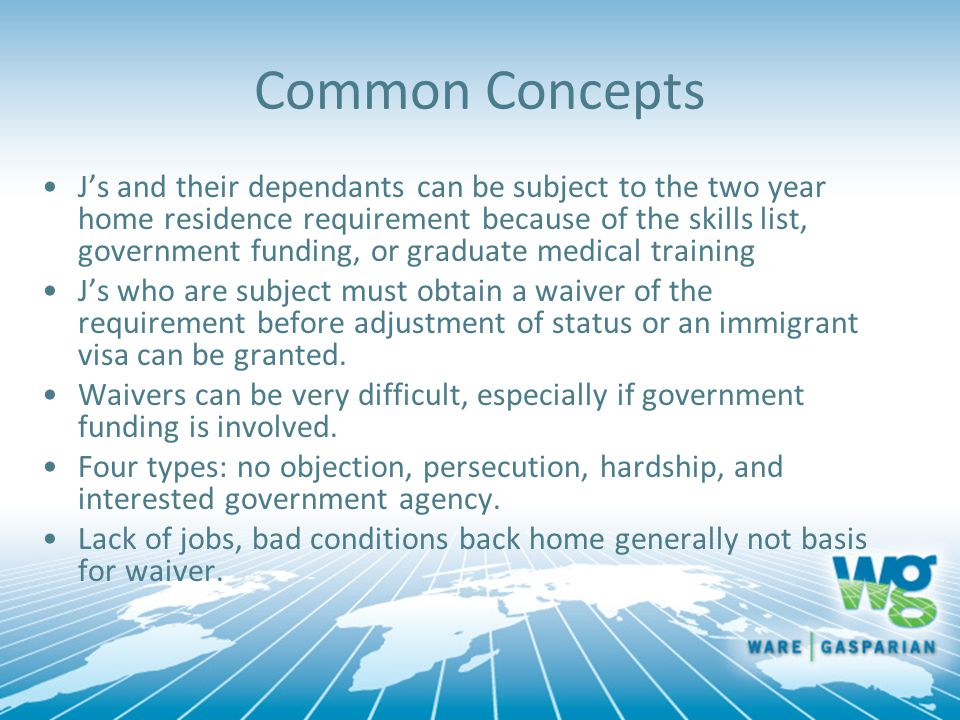Common Concepts J's and their dependants can be subject to the two year home residence requirement because of the skills list, government funding, or graduate medical training J's who are subject must obtain a waiver of the requirement before adjustment of status or an immigrant visa can be granted.