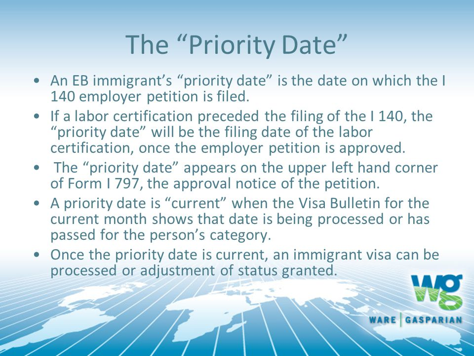 """The """"Priority Date"""" An EB immigrant's """"priority date"""" is the date on which the I 140 employer petition is filed. If a labor certification preceded the"""