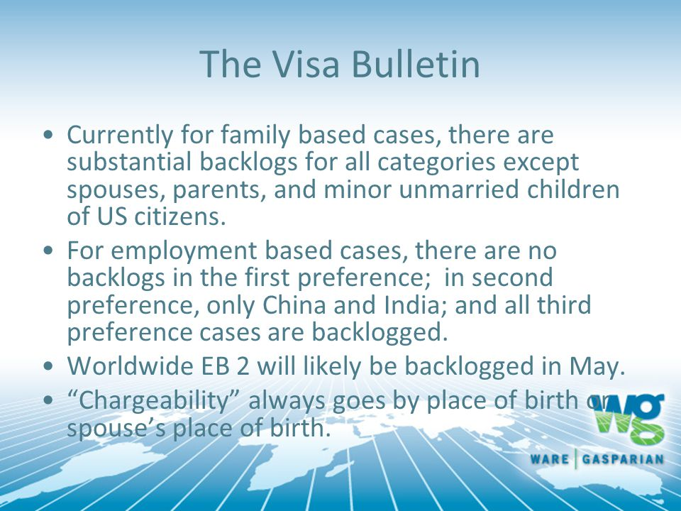 The Visa Bulletin Currently for family based cases, there are substantial backlogs for all categories except spouses, parents, and minor unmarried children of US citizens.