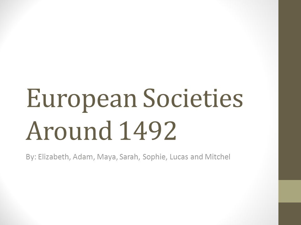 European Societies Around 1492 By: Elizabeth, Adam, Maya, Sarah, Sophie, Lucas and Mitchel