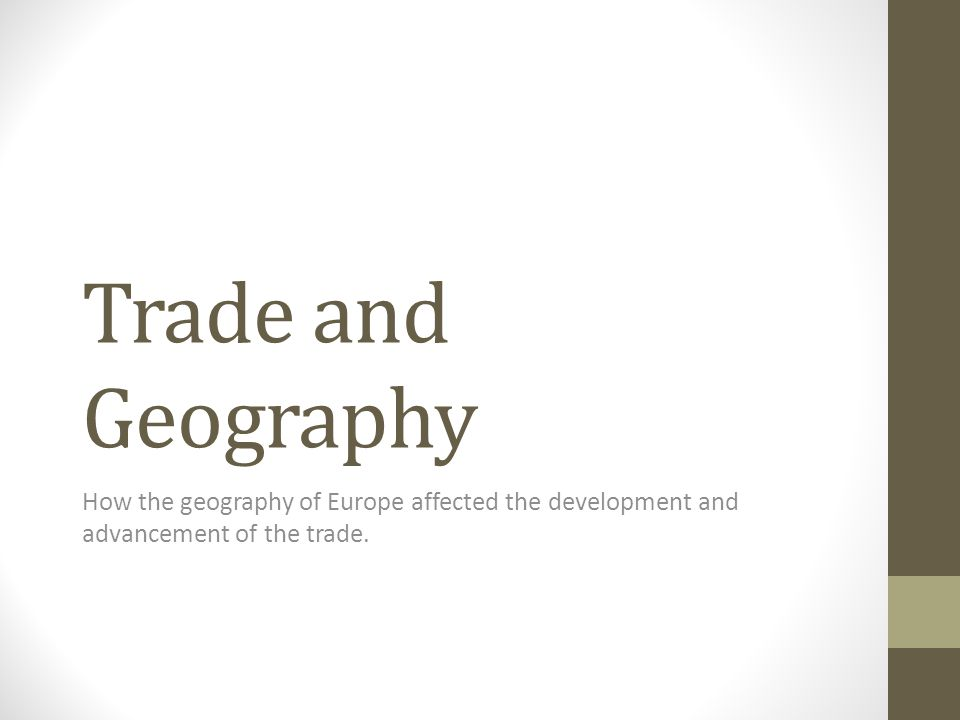 Trade and Geography How the geography of Europe affected the development and advancement of the trade.