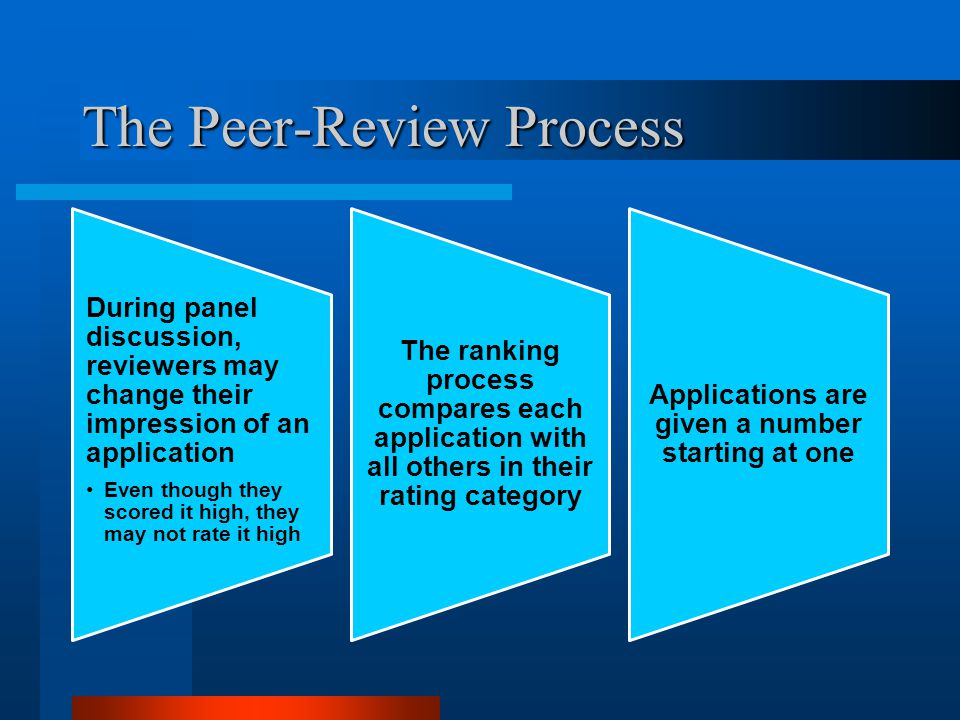 The Peer-Review Process During panel discussion, reviewers may change their impression of an application Even though they scored it high, they may not rate it high The ranking process compares each application with all others in their rating category Applications are given a number starting at one