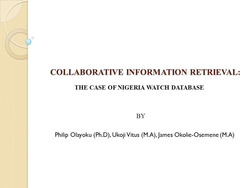 COLLABORATIVE INFORMATION RETRIEVAL: THE CASE OF NIGERIA WATCH DATABASE BY Philip Olayoku (Ph.D), Ukoji Vitus (M.A), James Okolie-Osemene (M.A)