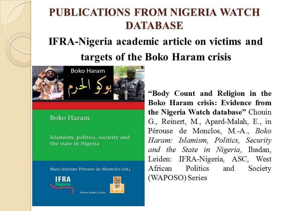 PUBLICATIONS FROM NIGERIA WATCH DATABASE IFRA-Nigeria academic article on victims and targets of the Boko Haram crisis Body Count and Religion in the Boko Haram crisis: Evidence from the Nigeria Watch database Chouin G., Reinert, M., Apard-Malah, E., in Pérouse de Monclos, M.-A., Boko Haram: Islamism, Politics, Security and the State in Nigeria, Ibadan, Leiden: IFRA-Nigeria, ASC, West African Politics and Society (WAPOSO) Series