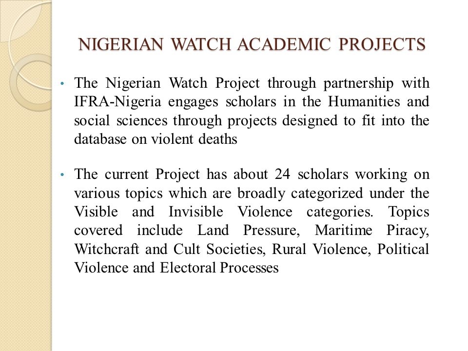 NIGERIAN WATCH ACADEMIC PROJECTS The Nigerian Watch Project through partnership with IFRA-Nigeria engages scholars in the Humanities and social sciences through projects designed to fit into the database on violent deaths The current Project has about 24 scholars working on various topics which are broadly categorized under the Visible and Invisible Violence categories.