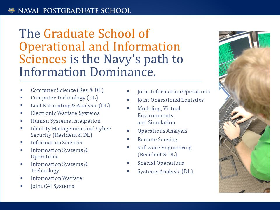 The Graduate School of Operational and Information Sciences is the Navy's path to Information Dominance.  Computer Science (Res & DL)  Computer Tech