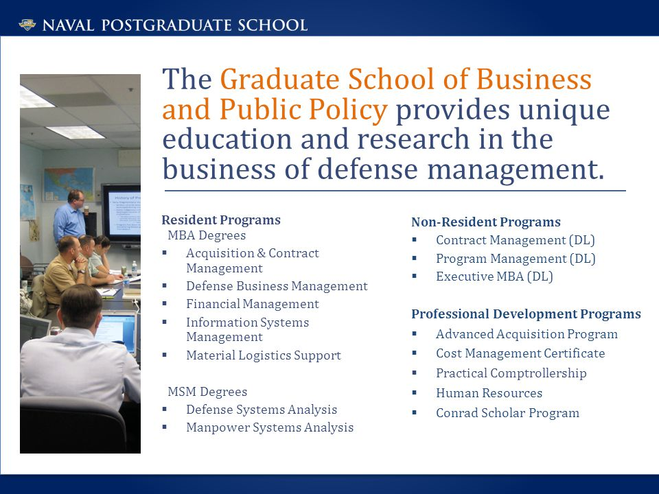 The Graduate School of Business and Public Policy provides unique education and research in the business of defense management. Resident Programs MBA