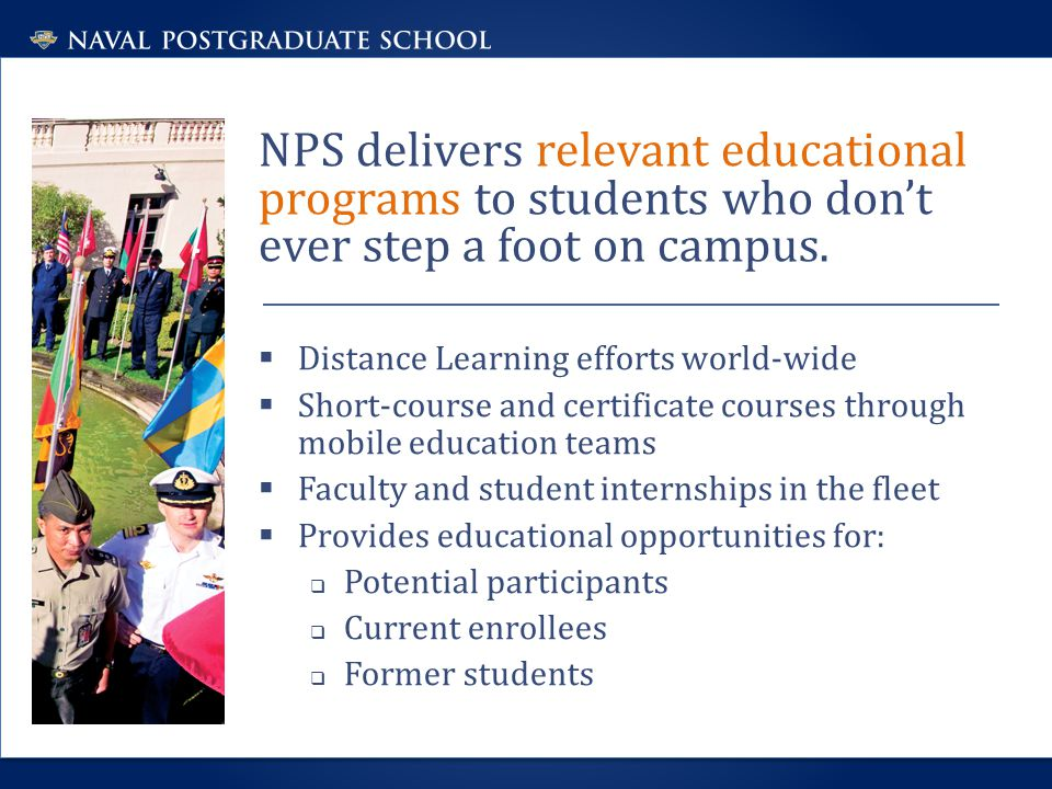 NPS delivers relevant educational programs to students who don't ever step a foot on campus.  Distance Learning efforts world-wide  Short-course and