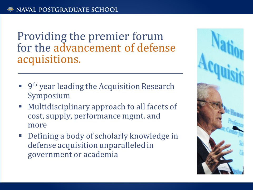 Providing the premier forum for the advancement of defense acquisitions.  9 th year leading the Acquisition Research Symposium  Multidisciplinary ap