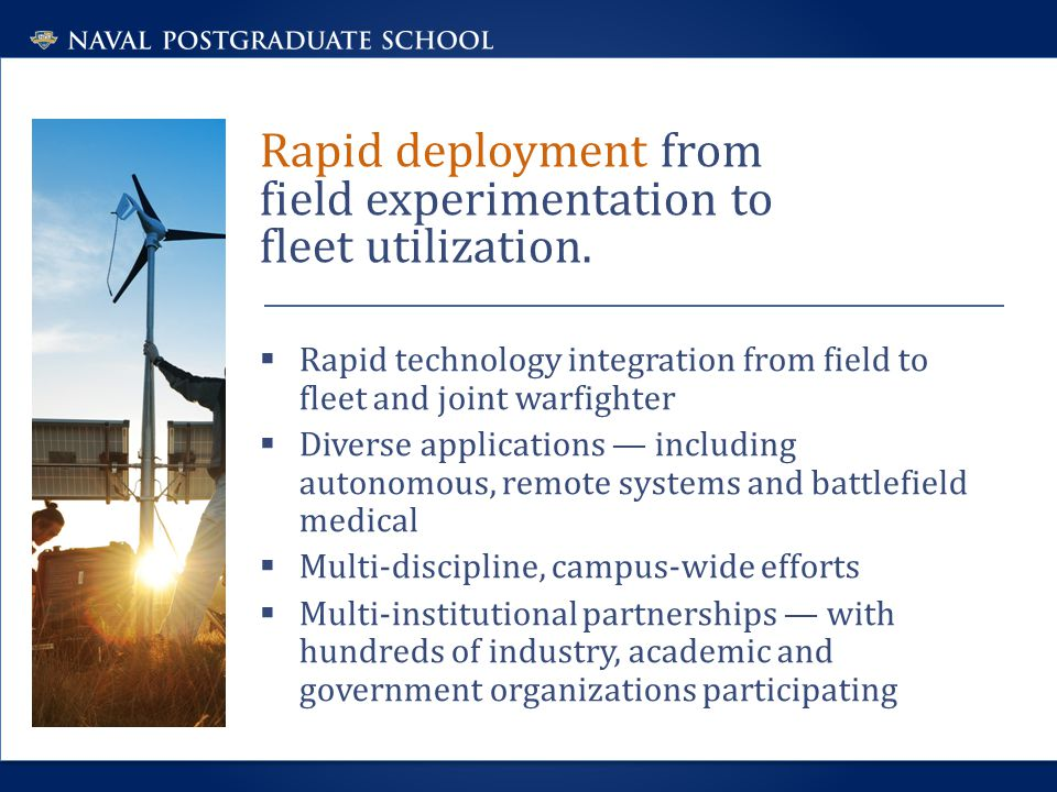 Rapid deployment from field experimentation to fleet utilization.  Rapid technology integration from field to fleet and joint warfighter  Diverse ap