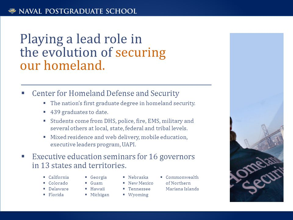 Playing a lead role in the evolution of securing our homeland.  Center for Homeland Defense and Security  The nation's first graduate degree in home