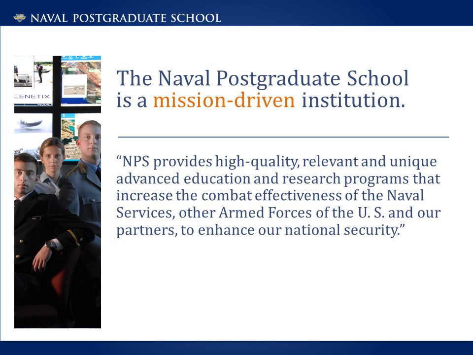 """The Naval Postgraduate School is a mission-driven institution. """"NPS provides high-quality, relevant and unique advanced education and research program"""