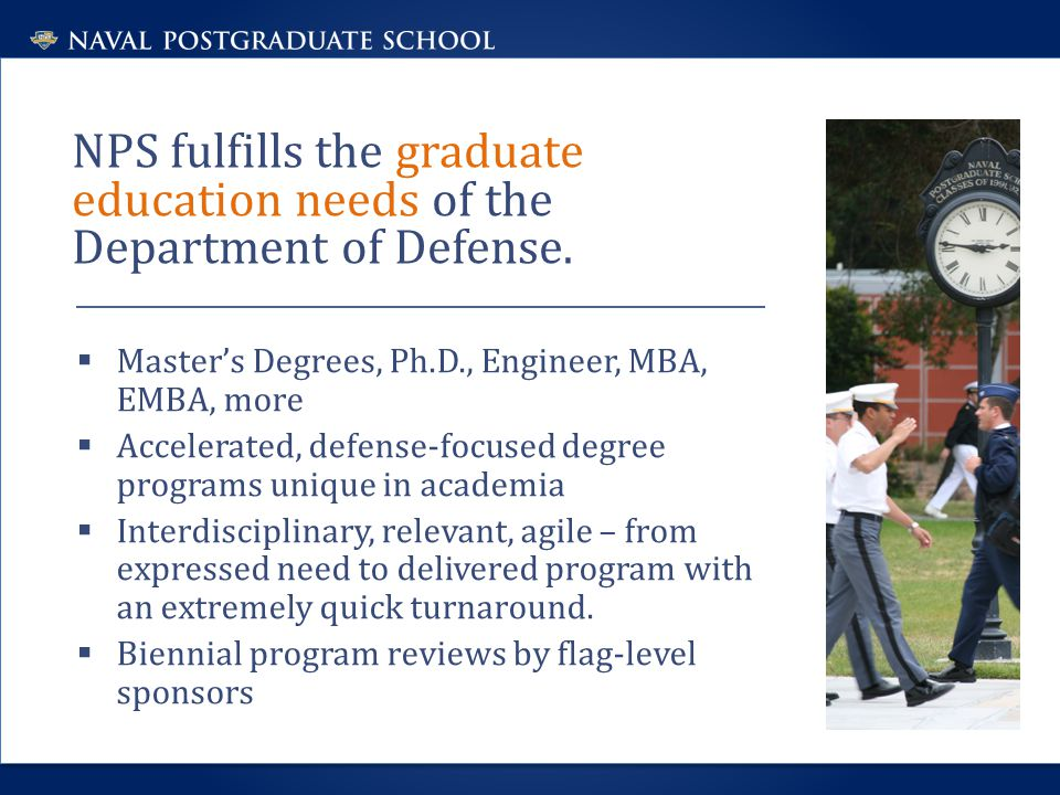 NPS fulfills the graduate education needs of the Department of Defense.  Master's Degrees, Ph.D., Engineer, MBA, EMBA, more  Accelerated, defense-fo