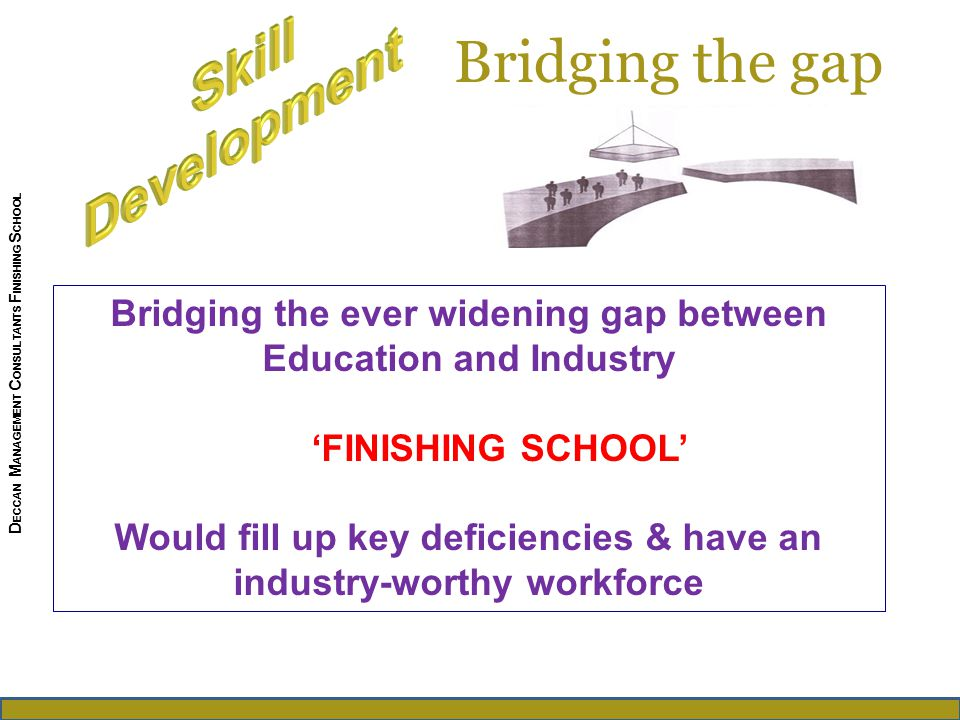 Bridging the gap Bridging the ever widening gap between Education and Industry 'FINISHING SCHOOL' Would fill up key deficiencies & have an industry-worthy workforce D ECCAN M ANAGEMENT C ONSULTANTS F INISHING S CHOOL