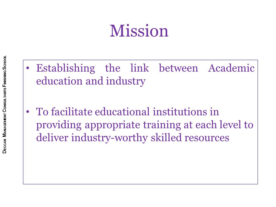 Establishing the link between Academic education and industry To facilitate educational institutions in providing appropriate training at each level to deliver industry-worthy skilled resources Mission D ECCAN M ANAGEMENT C ONSULTANTS F INISHING S CHOOL