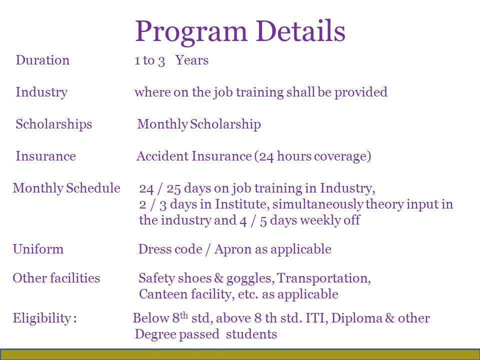 Program Details Duration 1 to 3 Years Industry where on the job training shall be provided Scholarships Monthly Scholarship Insurance Accident Insurance (24 hours coverage) Monthly Schedule 24 / 25 days on job training in Industry, 2 / 3 days in Institute, simultaneously theory input in the industry and 4 / 5 days weekly off Uniform Dress code / Apron as applicable Other facilities Safety shoes & goggles, Transportation, Canteen facility, etc.