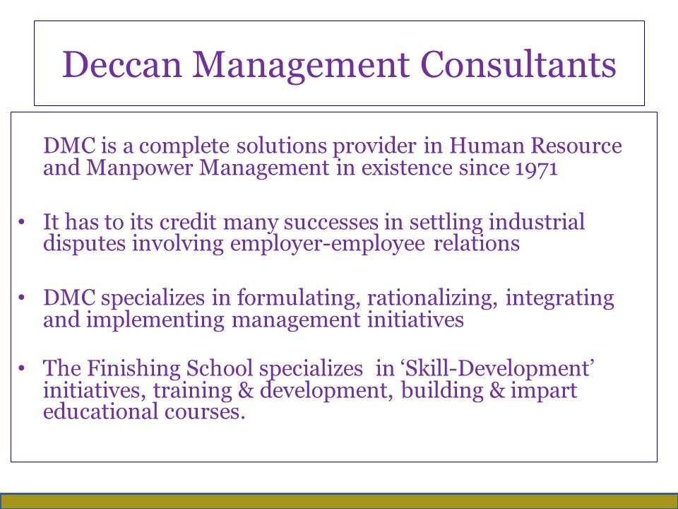 Deccan Management Consultants DMC is a complete solutions provider in Human Resource and Manpower Management in existence since 1971 It has to its credit many successes in settling industrial disputes involving employer-employee relations DMC specializes in formulating, rationalizing, integrating and implementing management initiatives The Finishing School specializes in 'Skill-Development' initiatives, training & development, building & impart educational courses.