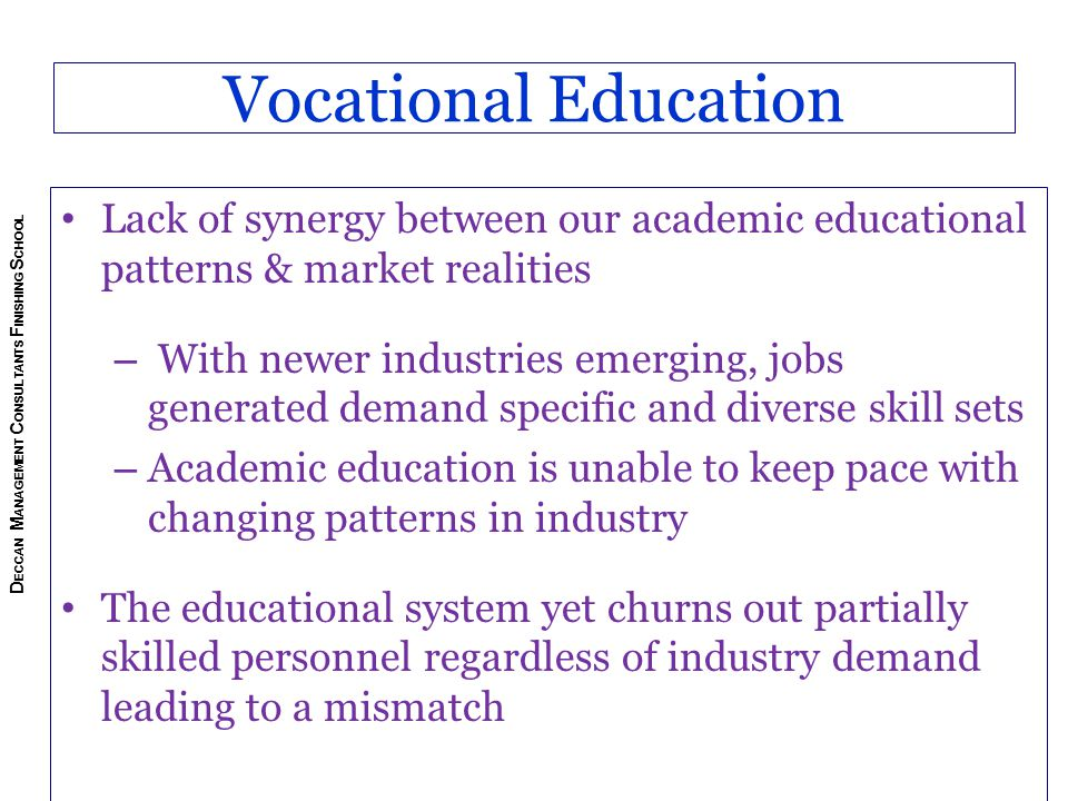 Vocational Education Lack of synergy between our academic educational patterns & market realities – With newer industries emerging, jobs generated demand specific and diverse skill sets – Academic education is unable to keep pace with changing patterns in industry The educational system yet churns out partially skilled personnel regardless of industry demand leading to a mismatch D ECCAN M ANAGEMENT C ONSULTANTS F INISHING S CHOOL