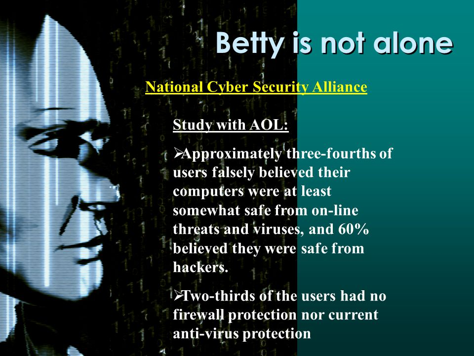Betty is not alone National Cyber Security Alliance Study with AOL:  Approximately three-fourths of users falsely believed their computers were at least somewhat safe from on-line threats and viruses, and 60% believed they were safe from hackers.
