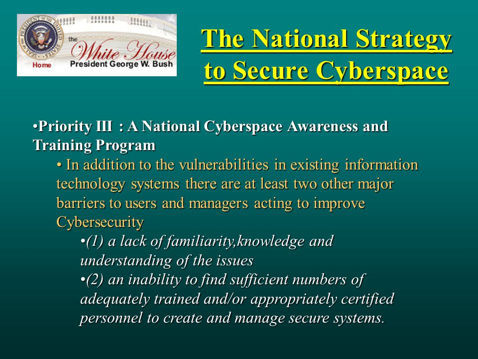 The National Strategy to Secure Cyberspace Priority III : A National Cyberspace Awareness and Training ProgramPriority III : A National Cyberspace Awareness and Training Program In addition to the vulnerabilities in existing information technology systems there are at least two other major barriers to users and managers acting to improve Cybersecurity In addition to the vulnerabilities in existing information technology systems there are at least two other major barriers to users and managers acting to improve Cybersecurity (1) a lack of familiarity,knowledge and understanding of the issues(1) a lack of familiarity,knowledge and understanding of the issues (2) an inability to find sufficient numbers of adequately trained and/or appropriately certified personnel to create and manage secure systems.(2) an inability to find sufficient numbers of adequately trained and/or appropriately certified personnel to create and manage secure systems.