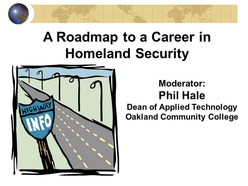 A Roadmap to a Career in Homeland Security Moderator: Phil Hale Dean of Applied Technology Oakland Community College