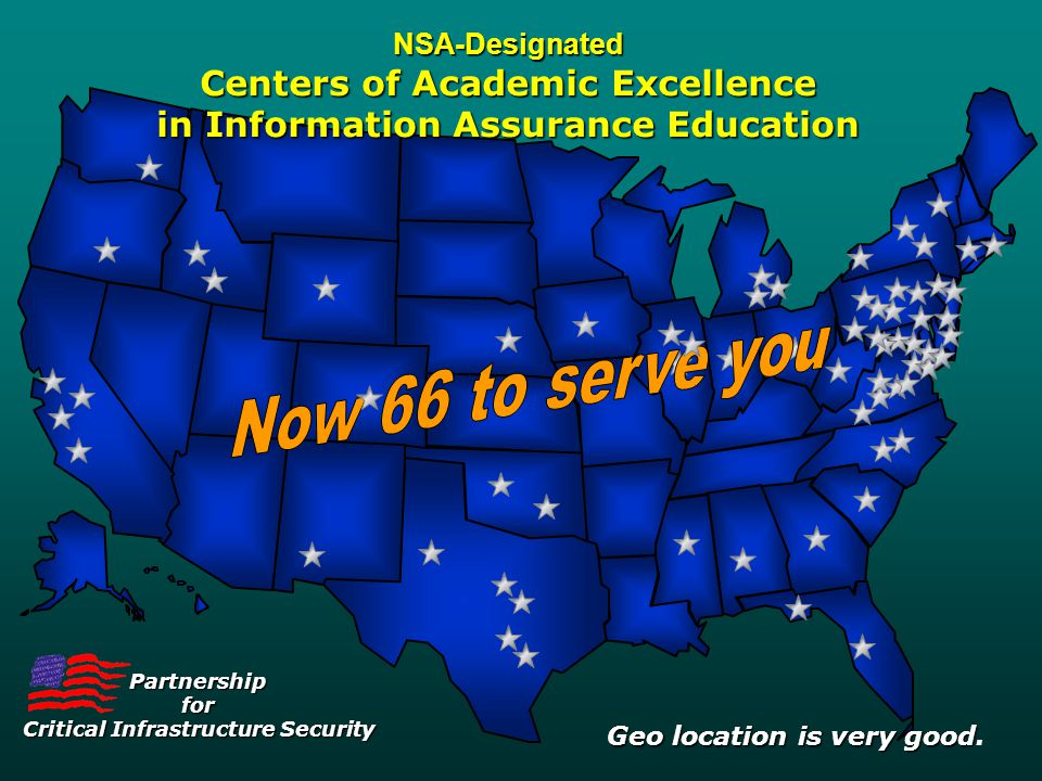 Partnershipfor Critical Infrastructure Security NSA-Designated Centers of Academic Excellence in Information Assurance Education Geo location is very good Geo location is very good.