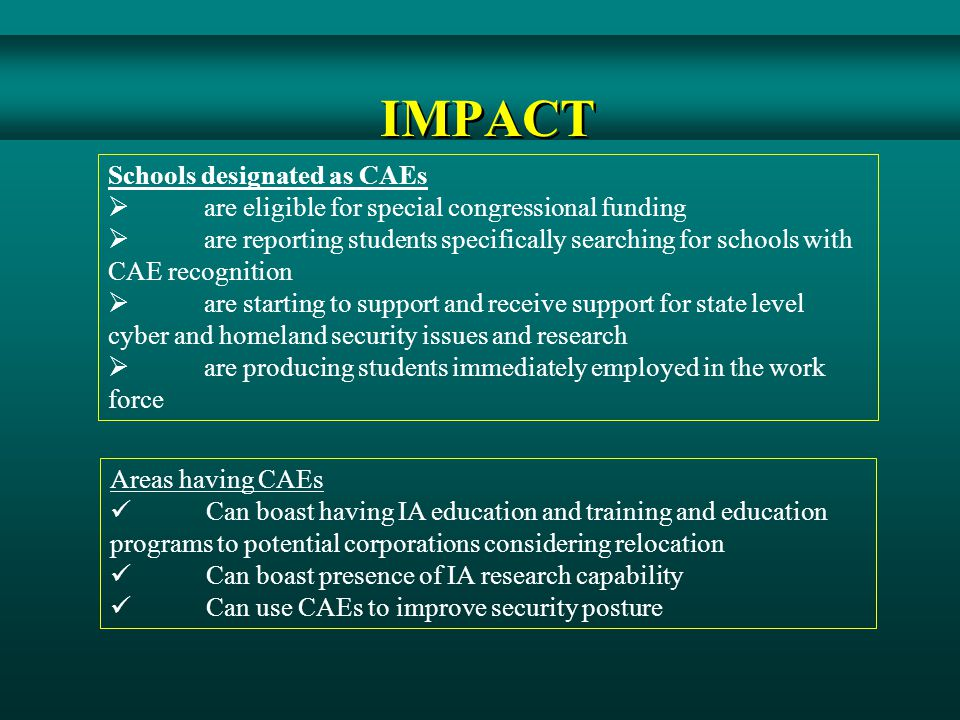 IMPACT Schools designated as CAEs  are eligible for special congressional funding  are reporting students specifically searching for schools with CAE recognition  are starting to support and receive support for state level cyber and homeland security issues and research  are producing students immediately employed in the work force Areas having CAEs Can boast having IA education and training and education programs to potential corporations considering relocation Can boast presence of IA research capability Can use CAEs to improve security posture