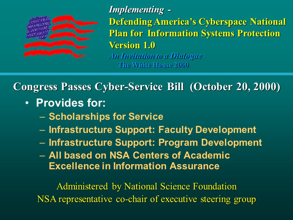 Congress Passes Cyber-Service Bill (October 20, 2000) Provides for: –Scholarships for Service –Infrastructure Support: Faculty Development –Infrastructure Support: Program Development –All based on NSA Centers of Academic Excellence in Information Assurance Provides for: –Scholarships for Service –Infrastructure Support: Faculty Development –Infrastructure Support: Program Development –All based on NSA Centers of Academic Excellence in Information Assurance Administered by National Science Foundation NSA representative co-chair of executive steering group Implementing - Defending America's Cyberspace National Plan for Information Systems Protection Version 1.0 An Invitation to a Dialogue The White House 2000 The White House 2000