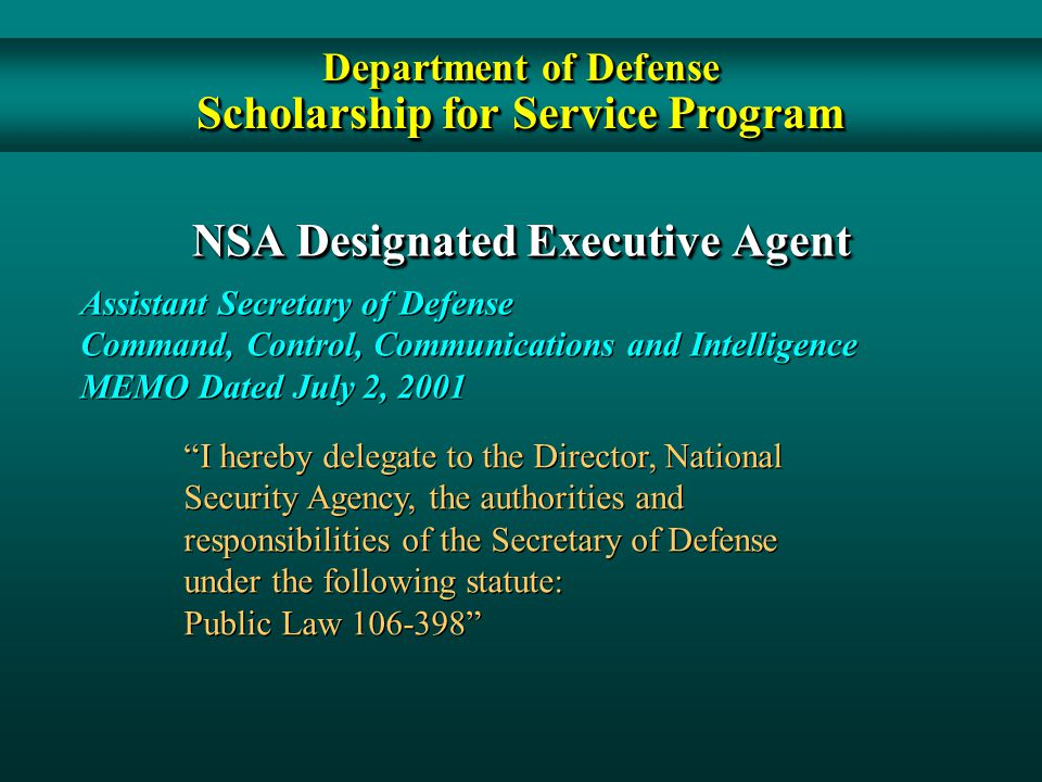 NSA Designated Executive Agent Assistant Secretary of Defense Command, Control, Communications and Intelligence MEMO Dated July 2, 2001 Assistant Secretary of Defense Command, Control, Communications and Intelligence MEMO Dated July 2, 2001 I hereby delegate to the Director, National Security Agency, the authorities and responsibilities of the Secretary of Defense under the following statute: Public Law 106-398 I hereby delegate to the Director, National Security Agency, the authorities and responsibilities of the Secretary of Defense under the following statute: Public Law 106-398 Department of Defense Scholarship for Service Program