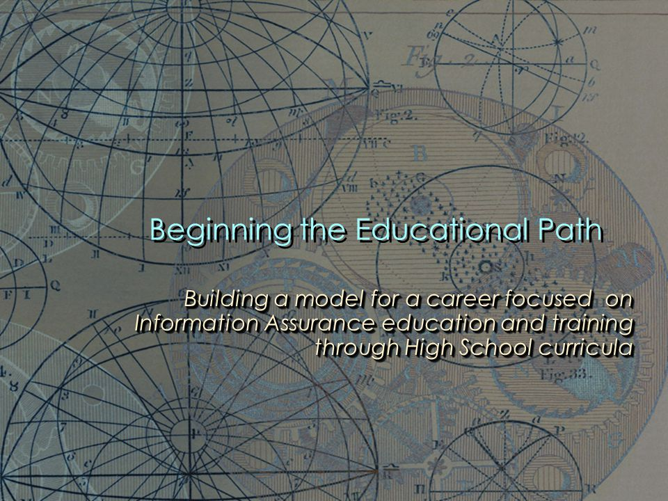 Beginning the Educational Path Building a model for a career focused on Information Assurance education and training through High School curricula