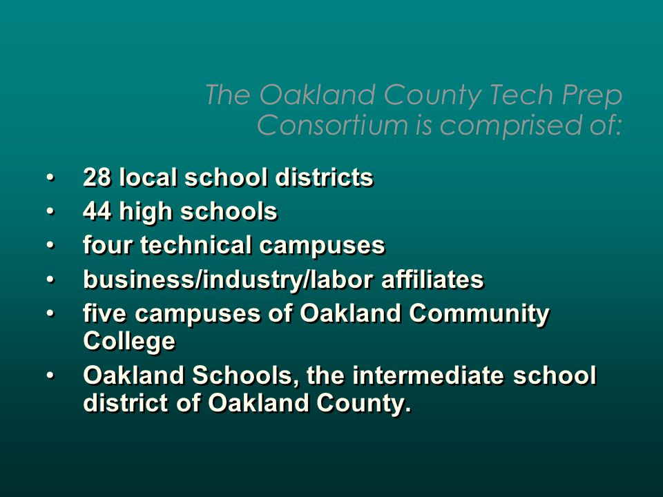 28 local school districts 44 high schools four technical campuses business/industry/labor affiliates five campuses of Oakland Community College Oakland Schools, the intermediate school district of Oakland County.