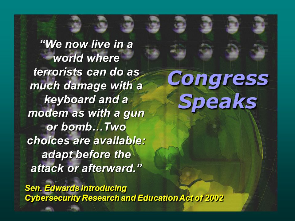 Congress Speaks We now live in a world where terrorists can do as much damage with a keyboard and a modem as with a gun or bomb…Two choices are available: adapt before the attack or afterward. Sen.