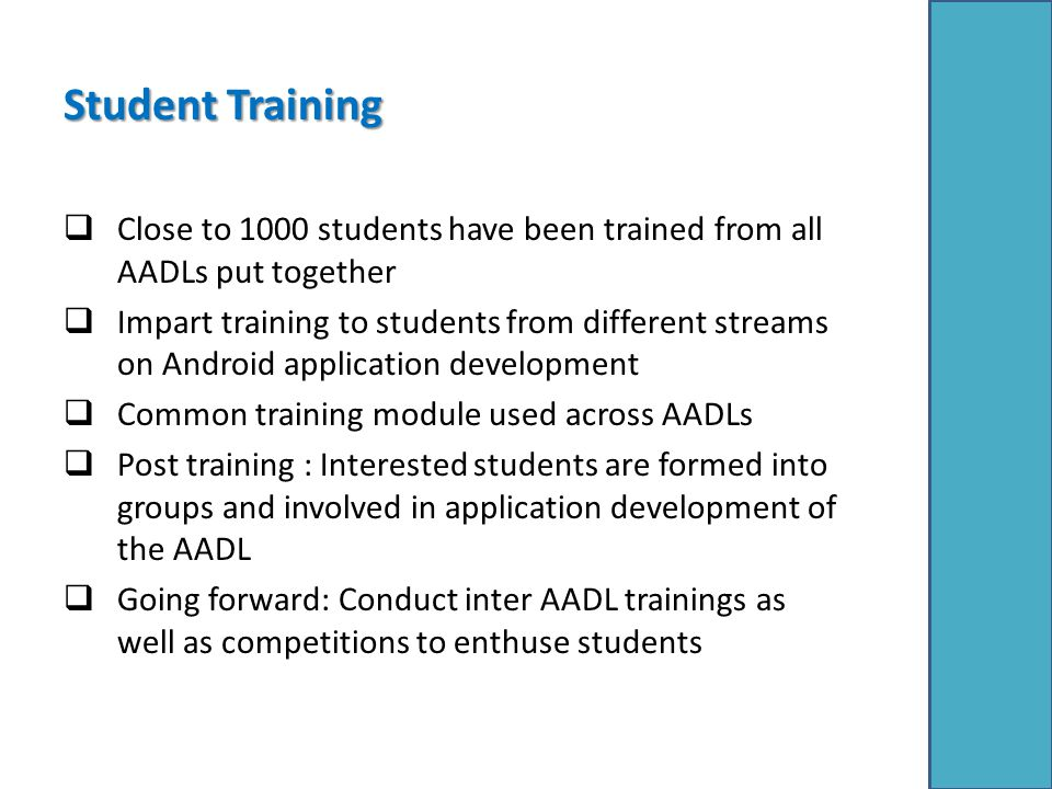 Student Training  Close to 1000 students have been trained from all AADLs put together  Impart training to students from different streams on Android application development  Common training module used across AADLs  Post training : Interested students are formed into groups and involved in application development of the AADL  Going forward: Conduct inter AADL trainings as well as competitions to enthuse students