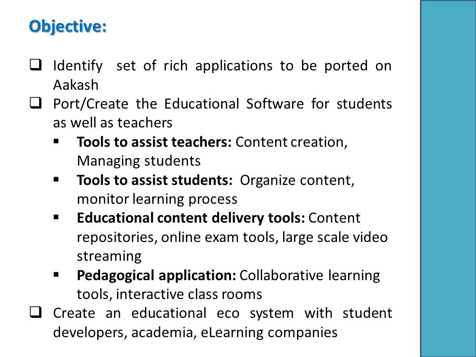 Objective:  Identify set of rich applications to be ported on Aakash  Port/Create the Educational Software for students as well as teachers  Tools to assist teachers: Content creation, Managing students  Tools to assist students: Organize content, monitor learning process  Educational content delivery tools: Content repositories, online exam tools, large scale video streaming  Pedagogical application: Collaborative learning tools, interactive class rooms  Create an educational eco system with student developers, academia, eLearning companies