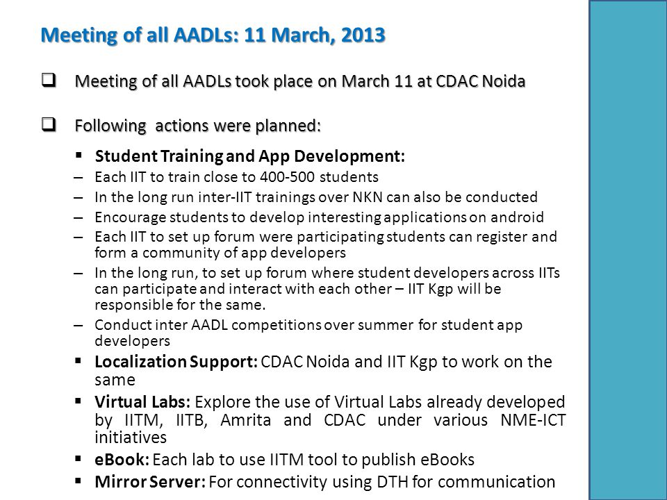 Meeting of all AADLs: 11 March, 2013  Meeting of all AADLs took place on March 11 at CDAC Noida  Following actions were planned:  Student Training and App Development: – Each IIT to train close to 400-500 students – In the long run inter-IIT trainings over NKN can also be conducted – Encourage students to develop interesting applications on android – Each IIT to set up forum were participating students can register and form a community of app developers – In the long run, to set up forum where student developers across IITs can participate and interact with each other – IIT Kgp will be responsible for the same.