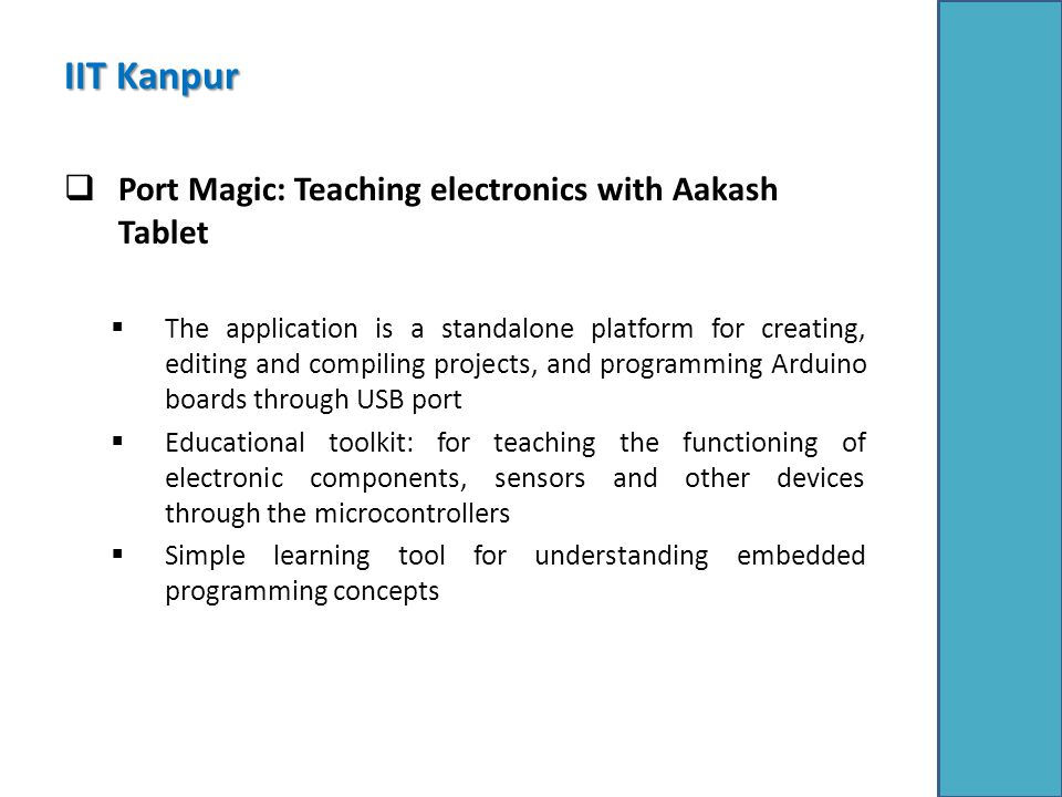IIT Kanpur  Port Magic: Teaching electronics with Aakash Tablet  The application is a standalone platform for creating, editing and compiling projects, and programming Arduino boards through USB port  Educational toolkit: for teaching the functioning of electronic components, sensors and other devices through the microcontrollers  Simple learning tool for understanding embedded programming concepts
