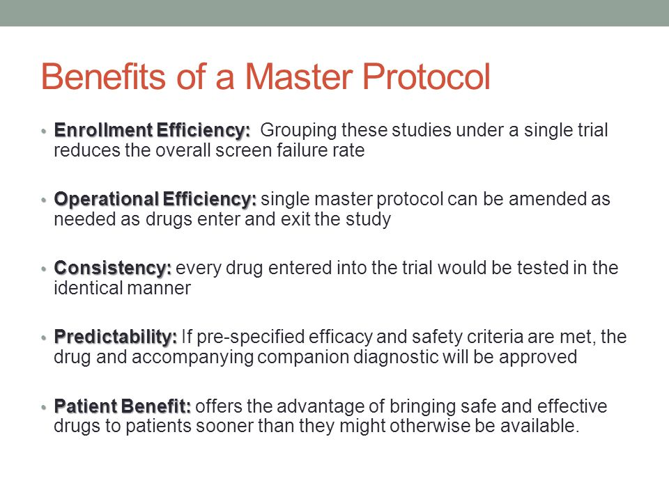Benefits of a Master Protocol Enrollment Efficiency: Enrollment Efficiency: Grouping these studies under a single trial reduces the overall screen failure rate Operational Efficiency: Operational Efficiency: single master protocol can be amended as needed as drugs enter and exit the study Consistency: Consistency: every drug entered into the trial would be tested in the identical manner Predictability: Predictability: If pre-specified efficacy and safety criteria are met, the drug and accompanying companion diagnostic will be approved Patient Benefit: Patient Benefit: offers the advantage of bringing safe and effective drugs to patients sooner than they might otherwise be available.