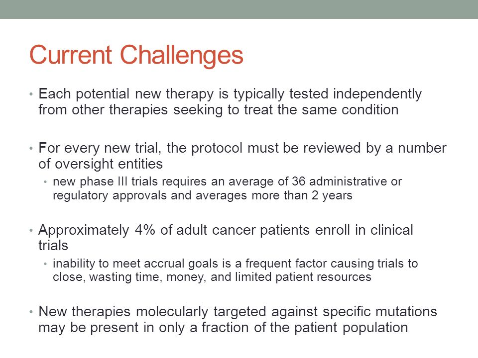 Current Challenges Each potential new therapy is typically tested independently from other therapies seeking to treat the same condition For every new trial, the protocol must be reviewed by a number of oversight entities new phase III trials requires an average of 36 administrative or regulatory approvals and averages more than 2 years Approximately 4% of adult cancer patients enroll in clinical trials inability to meet accrual goals is a frequent factor causing trials to close, wasting time, money, and limited patient resources New therapies molecularly targeted against specific mutations may be present in only a fraction of the patient population