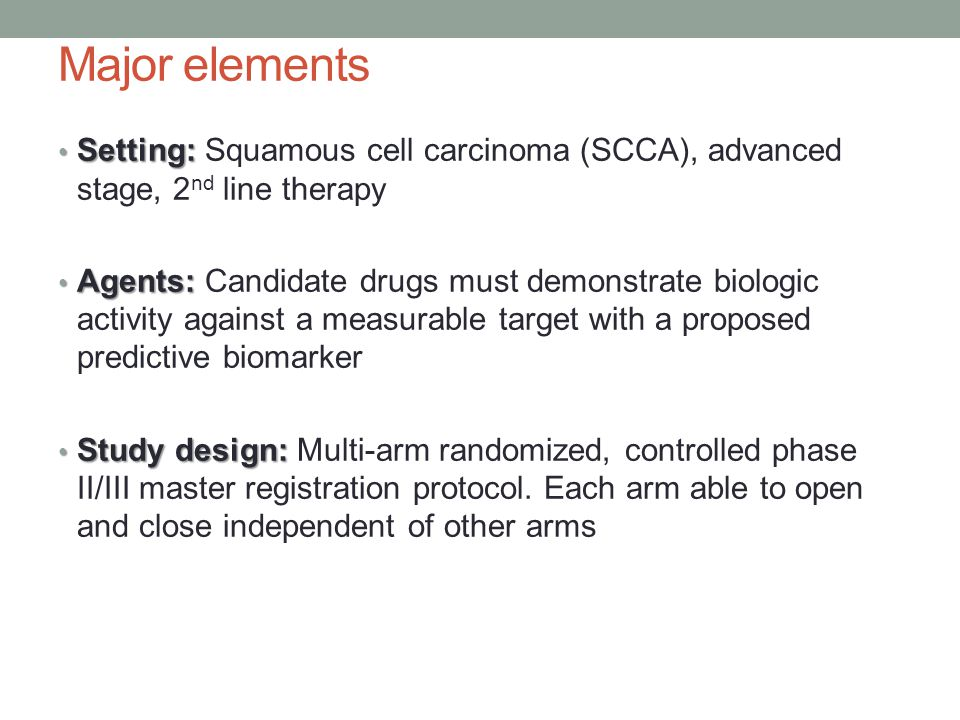 Major elements Setting: Setting: Squamous cell carcinoma (SCCA), advanced stage, 2 nd line therapy Agents: Agents: Candidate drugs must demonstrate biologic activity against a measurable target with a proposed predictive biomarker Study design: Study design: Multi-arm randomized, controlled phase II/III master registration protocol.