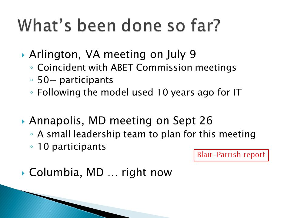  Arlington, VA meeting on July 9 ◦ Coincident with ABET Commission meetings ◦ 50+ participants ◦ Following the model used 10 years ago for IT  Annapolis, MD meeting on Sept 26 ◦ A small leadership team to plan for this meeting ◦ 10 participants  Columbia, MD … right now Blair-Parrish report