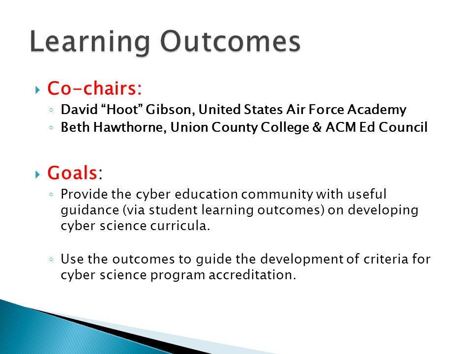  Co-chairs: ◦ David Hoot Gibson, United States Air Force Academy ◦ Beth Hawthorne, Union County College & ACM Ed Council  Goals: ◦ Provide the cyber education community with useful guidance (via student learning outcomes) on developing cyber science curricula.