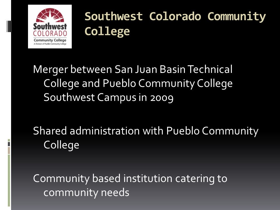 Merger between San Juan Basin Technical College and Pueblo Community College Southwest Campus in 2009 Shared administration with Pueblo Community College Community based institution catering to community needs