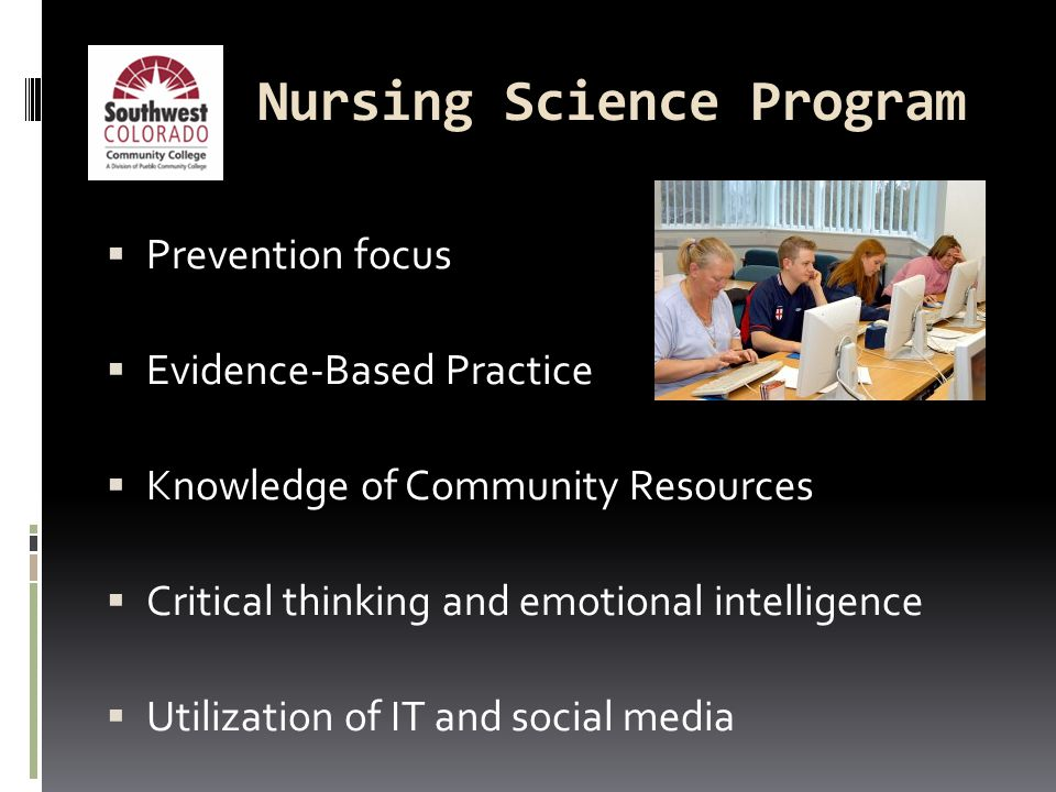 Nursing Science Program  Prevention focus  Evidence-Based Practice  Knowledge of Community Resources  Critical thinking and emotional intelligence  Utilization of IT and social media