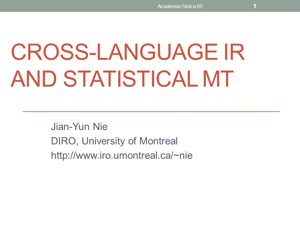 CROSS-LANGUAGE IR AND STATISTICAL MT Jian-Yun Nie DIRO, University of Montreal http://www.iro.umontreal.ca/~nie Academia Sinica 05 1