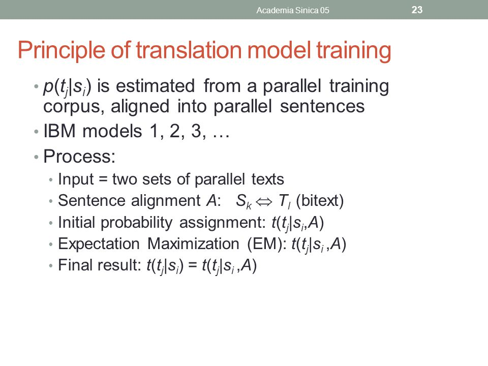 Principle of translation model training p(t j |s i ) is estimated from a parallel training corpus, aligned into parallel sentences IBM models 1, 2, 3, … Process: Input = two sets of parallel texts Sentence alignment A: S k  T l (bitext) Initial probability assignment: t(t j |s i,A) Expectation Maximization (EM): t(t j |s i,A) Final result: t(t j |s i ) = t(t j |s i,A) Academia Sinica 05 23