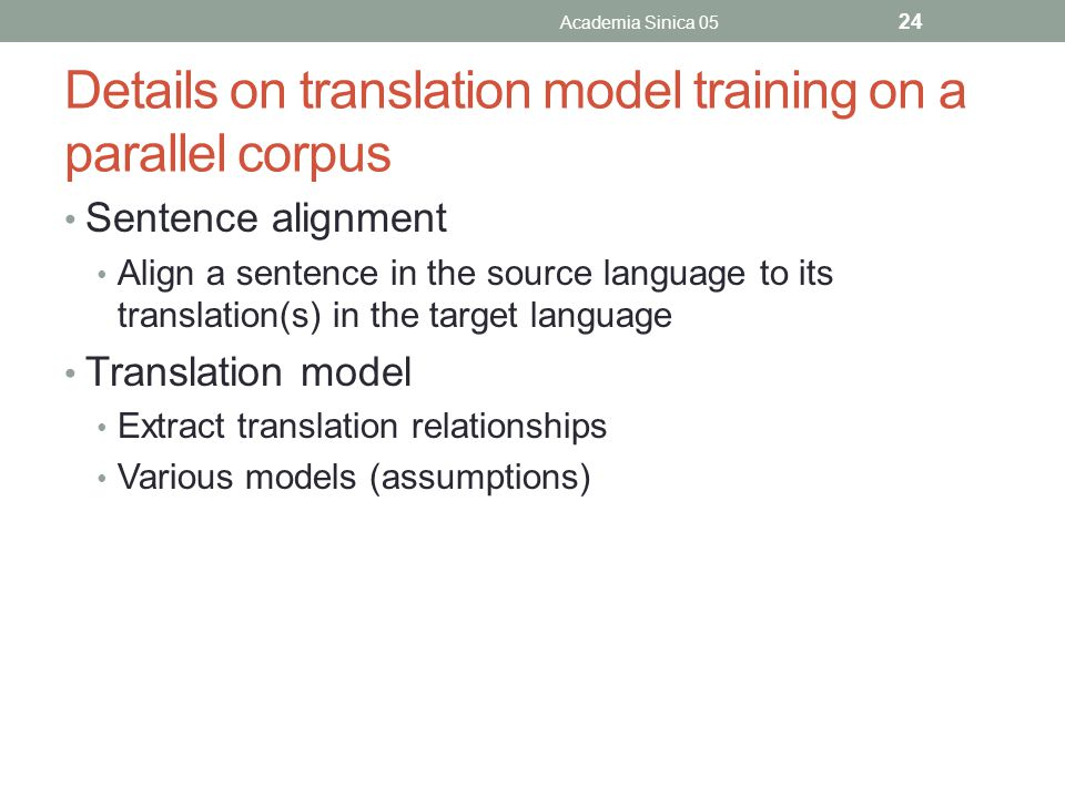 Details on translation model training on a parallel corpus Sentence alignment Align a sentence in the source language to its translation(s) in the tar